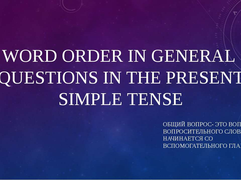 WORD ORDER IN GENERAL QUESTIONS IN THE PRESENT SIMPLE TENSE ОБЩИЙ ВОПРОС- ЭТО...