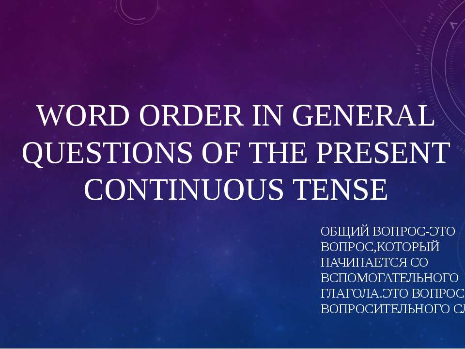 WORD ORDER IN GENERAL QUESTIONS OF THE PRESENT CONTINUOUS TENSE ОБЩИЙ ВОПРОС-...