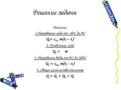 Решение задачи Решение: 1.Нагревание льда от -100С до 00С Q1= сльда m(t2 – t1...