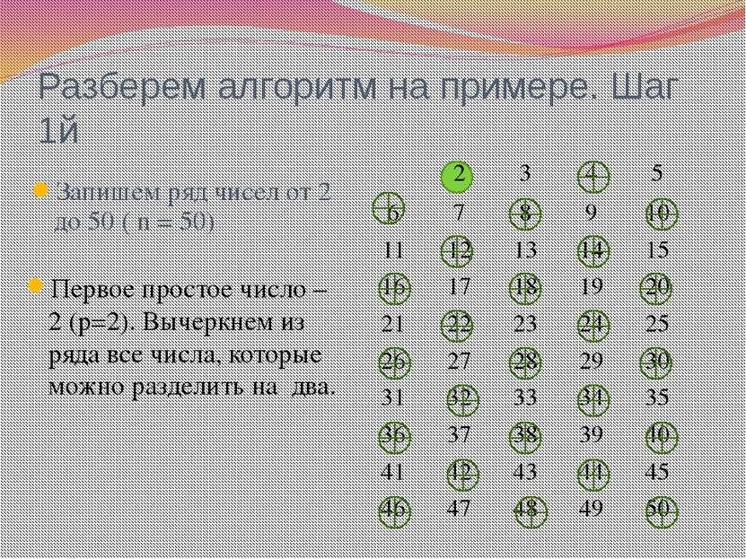 Разберем алгоритм на примере. Шаг 1й Запишем ряд чисел от 2 до 50 ( n = 50) П...