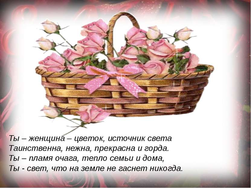Ты – женщина – цветок, источник света Таинственна, нежна, прекрасна и горда. ...