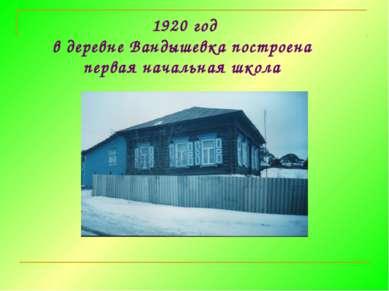 1920 год в деревне Вандышевка построена первая начальная школа