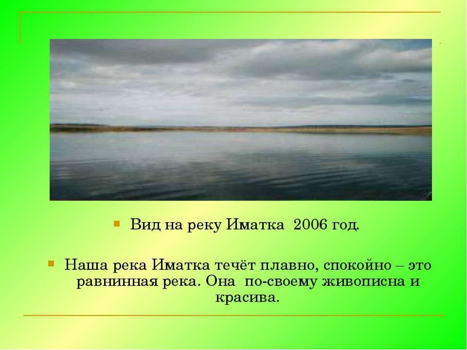 Вид на реку Иматка 2006 год. Наша река Иматка течёт плавно, спокойно – это ра...