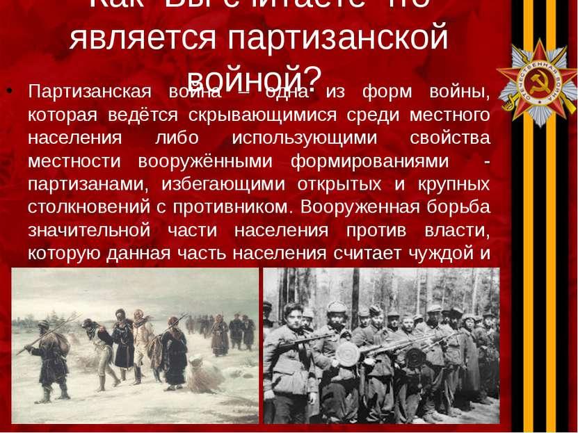 Как Вы считаете что является партизанской войной? Партизанская война – одна и...