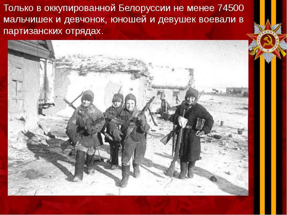 Только в оккупированной Белоруссии не менее 74500 мальчишек и девчонок, юноше...