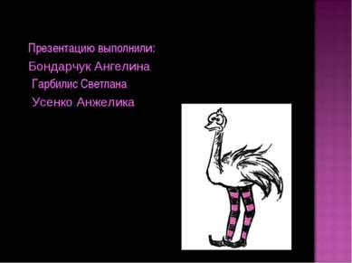 Презентацию выполнили: Бондарчук Ангелина Гарбилис Светлана Усенко Анжелика