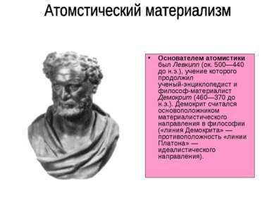 Основателем атомистики был Левкипп (ок. 500—440 до н.э.), учение которого про...