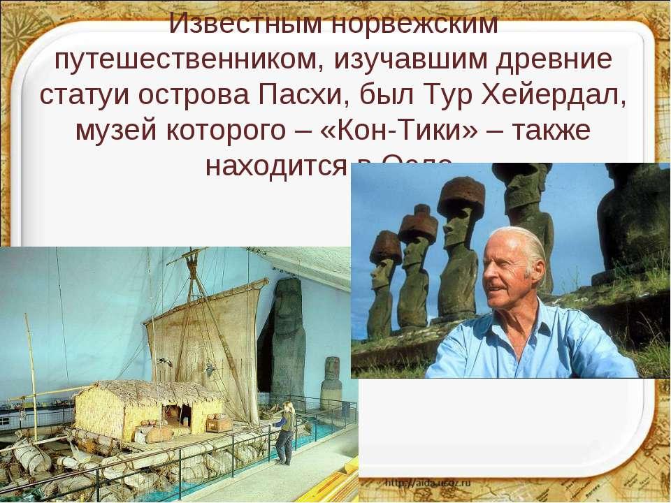 Известным норвежским путешественником, изучавшим древние статуи острова Пасхи...