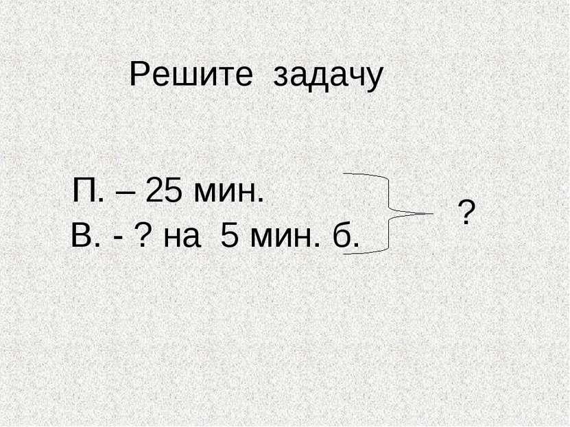 Решите задачу П. – 25 мин. В. - ? на 5 мин. б. ?