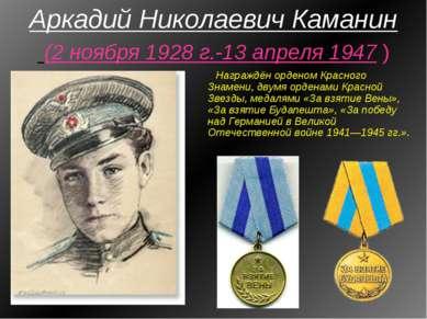 Аркадий Николаевич Каманин (2 ноября 1928 г.-13 апреля 1947 ) Награждён орден...