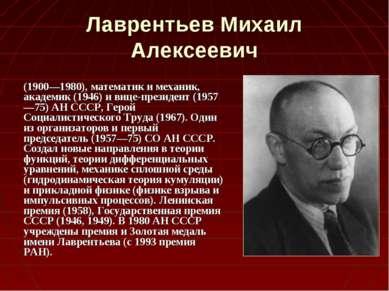 Лаврентьев Михаил Алексеевич (1900—1980), математик и механик, академик (1946...