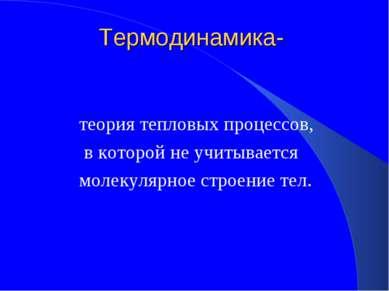 Термодинамика- теория тепловых процессов, в которой не учитывается молекулярн...