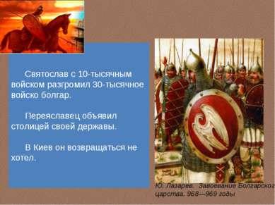 Святослав с 10-тысячным войском разгромил 30-тысячное войско болгар. Переясла...