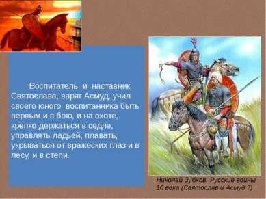 Воспитатель и наставник Святослава, варяг Асмуд, учил своего юного воспитанни...