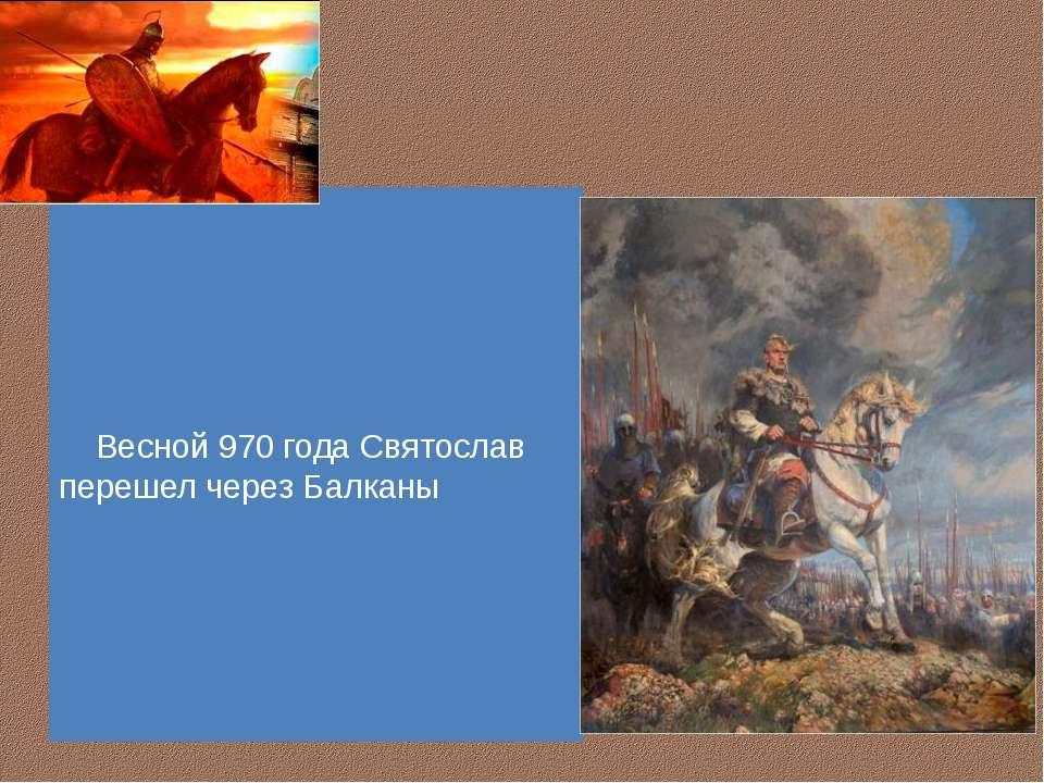 Весной 970 года Святослав перешел через Балканы