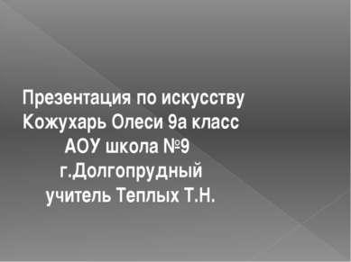 Презентация по искусству Кожухарь Олеси 9а класс АОУ школа №9 г.Долгопрудный ...