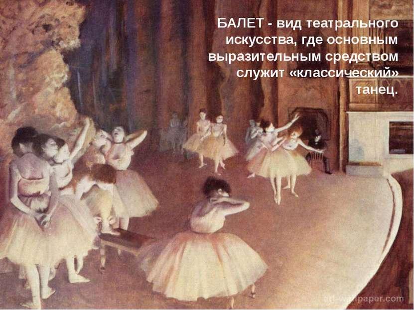 БАЛЕТ - вид театрального искусства, где основным выразительным средством служ...