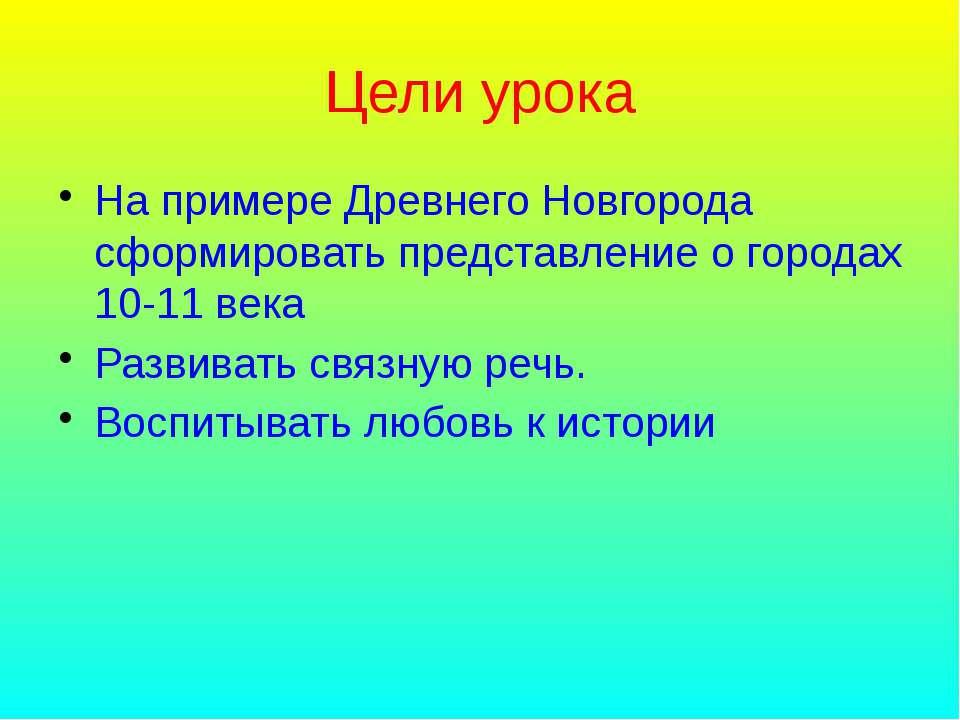 Цели урока На примере Древнего Новгорода сформировать представление о городах...