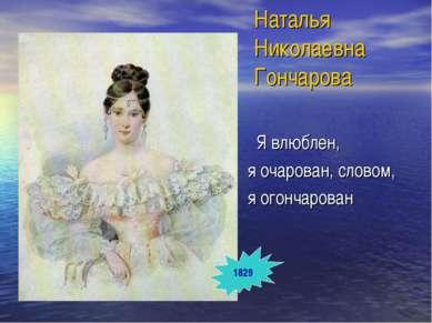 Наталья Николаевна Гончарова Я влюблен, я очарован, словом, я огончарован 1829