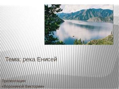 Тема: река Енисей Презентация: «Ворониной Виктории»