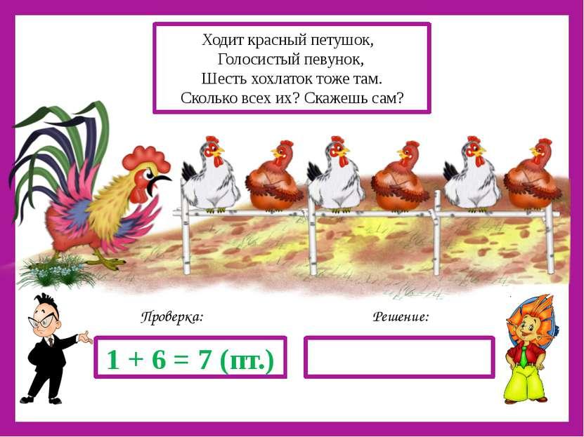 Решение: Проверка: 1 + 6 = 7 (пт.) Ходит красный петушок, Голосистый певунок,...