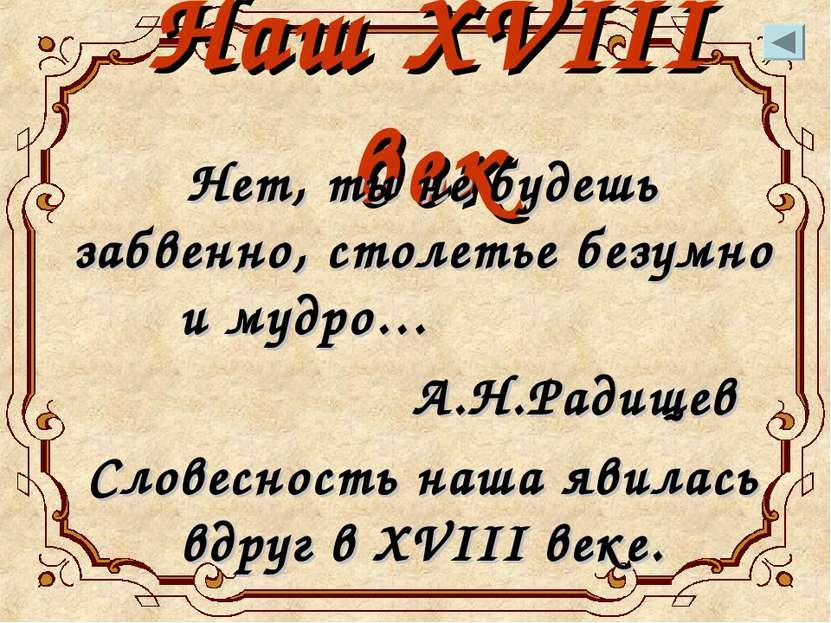 Наш XVIII век Нет, ты не будешь забвенно, столетье безумно и мудро… А.Н.Радищ...