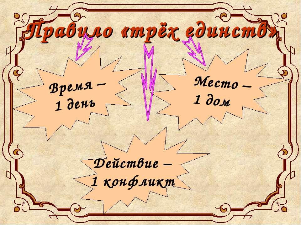 Правило «трёх единств» Время – 1 день Место – 1 дом Действие – 1 конфликт