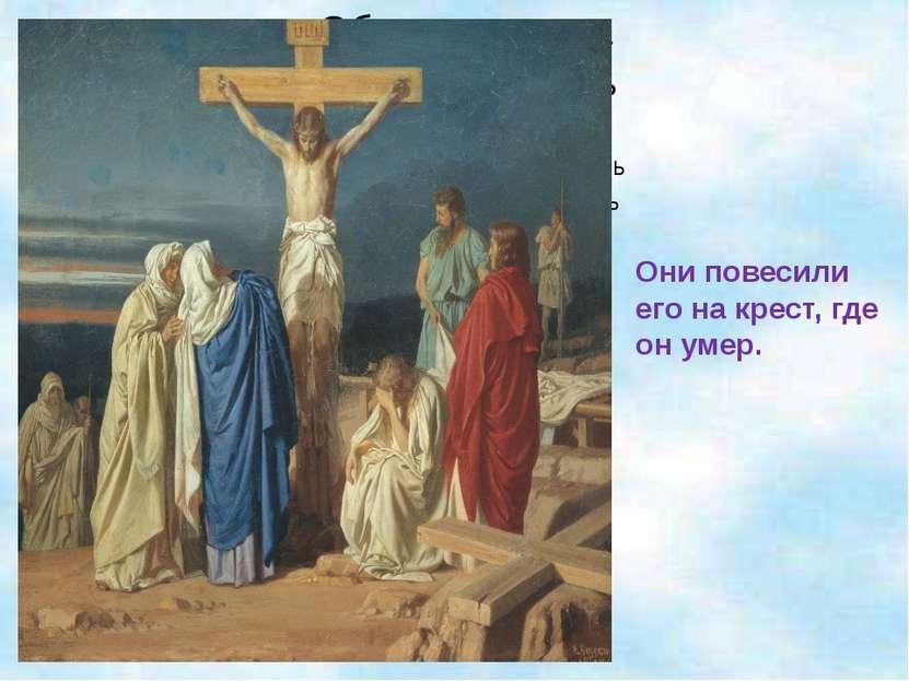 Они повесили его на крест, где он умер.