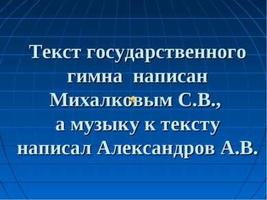 Текст государственного гимна написан Михалковым С.В., а музыку к тексту напис...