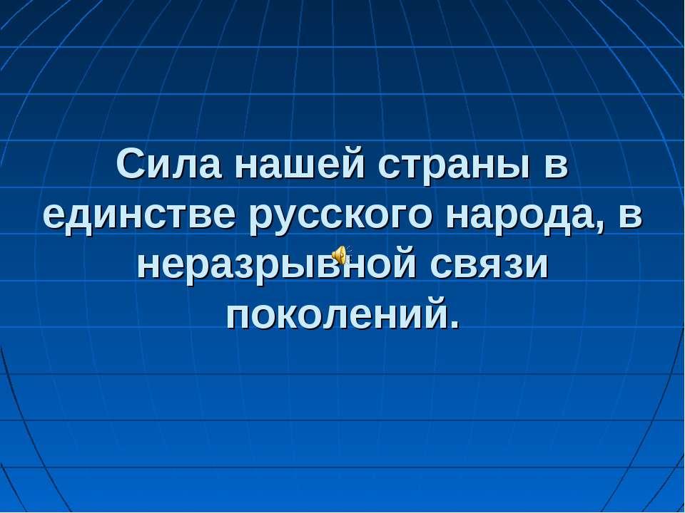 Сила нашей страны в единстве русского народа, в неразрывной связи поколений.