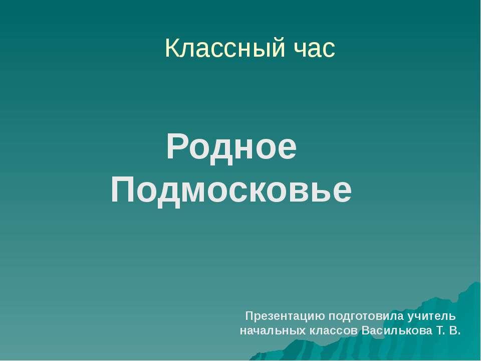 Классный час Родное Подмосковье Презентацию подготовила учитель начальных кла...