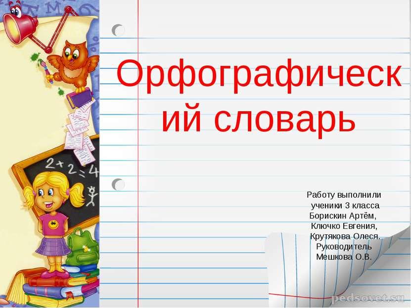 Орфографический словарь Работу выполнили ученики 3 класса Борискин Артём, Клю...
