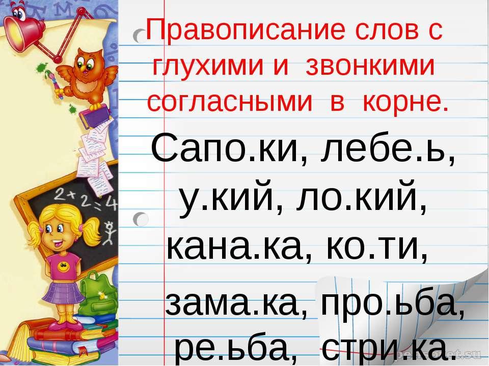 Правописание слов с глухими и звонкими согласными в корне. Сапо.ки, лебе.ь, у...