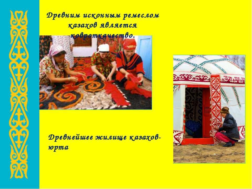 Древним исконным ремеслом казахов является ковроткачество. Древнейшее жилище ...