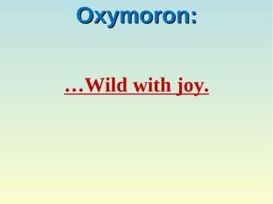 Oxymoron: …Wild with joy.