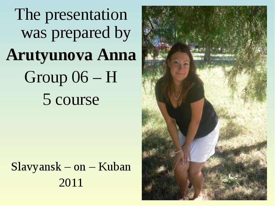 The presentation was prepared by Arutyunova Anna Group 06 – H 5 course Slavya...
