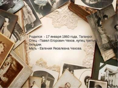 Родился - 17 января 1860 года, Таганрог. Отец - Павел Егорович Чехов, купец т...