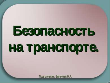 Безопасность на транспорте. Подготовила: Ваганова Н.А.