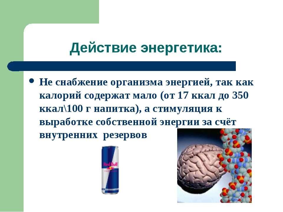 Действие энергетика: Не снабжение организма энергией, так как калорий содержа...