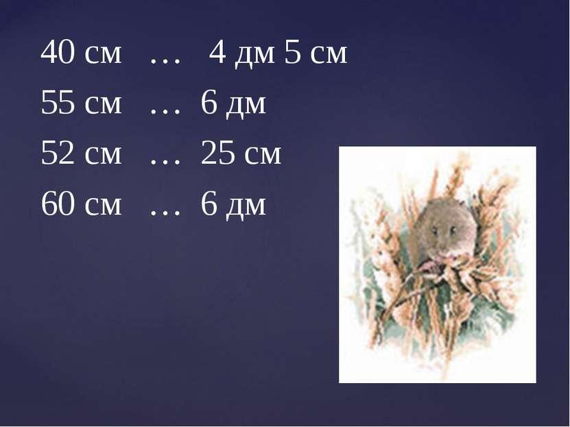 40 см … 4 дм 5 см 55 см … 6 дм 52 см … 25 см 60 см … 6 дм