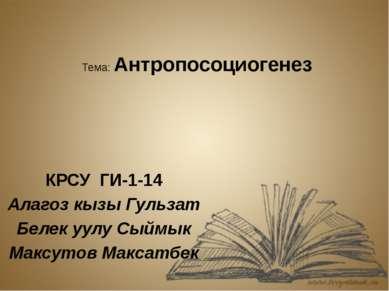 Тема: Антропосоциогенез КРСУ ГИ-1-14 Алагоз кызы Гульзат Белек уулу Сыймык Ма...