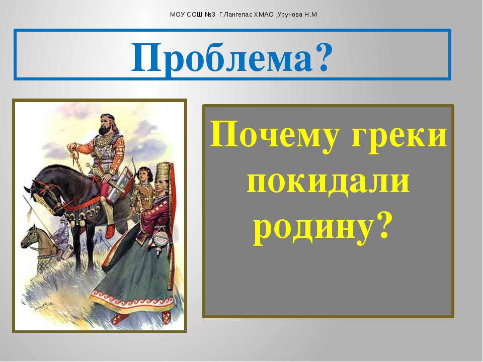 Почему греки покидали родину? Проблема? МОУ СОШ №3 Г.Лангепас ХМАО ,Урунова Н.М