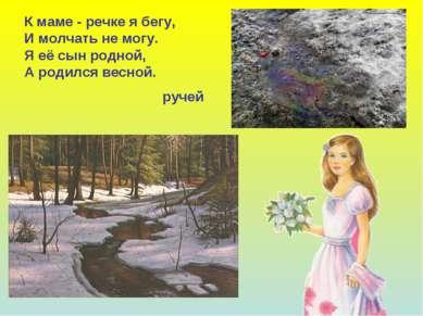 К маме - речке я бегу, И молчать не могу. Я её сын родной, А родился весной. ...