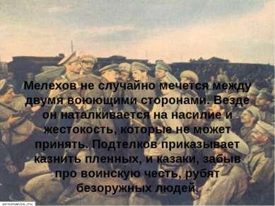 Мелехов не случайно мечется между двумя воюющими сторонами. Везде он наталкив...