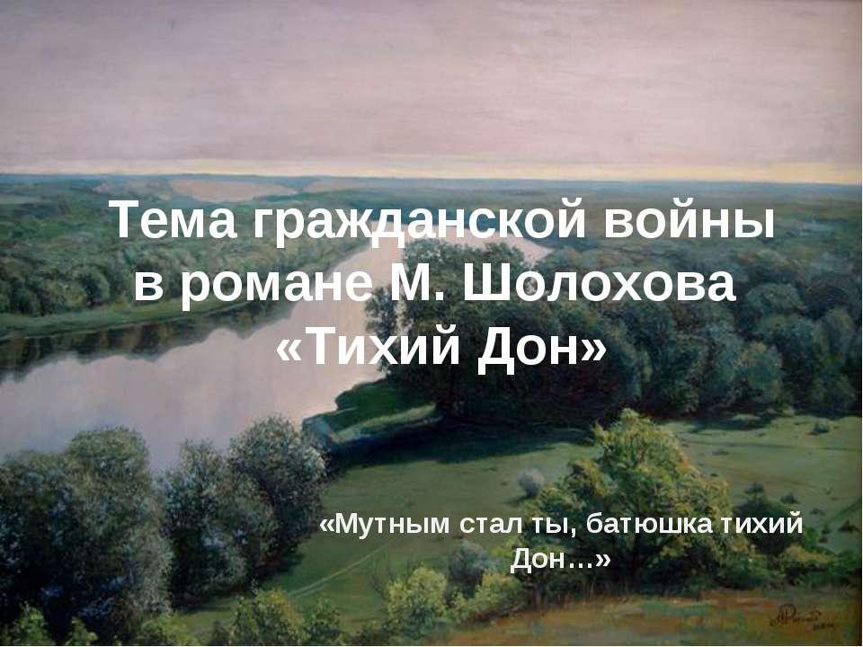 Тема гражданской войны в романе М. Шолохова «Тихий Дон» «Мутным стал ты, батю...