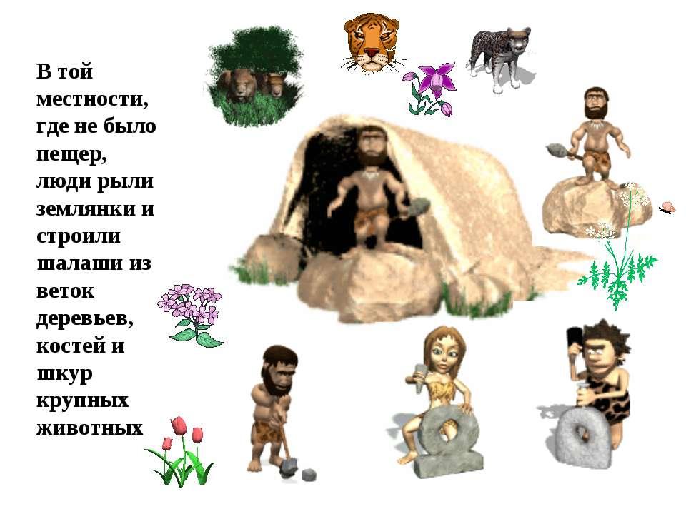 В той местности, где не было пещер, люди рыли землянки и строили шалаши из ве...