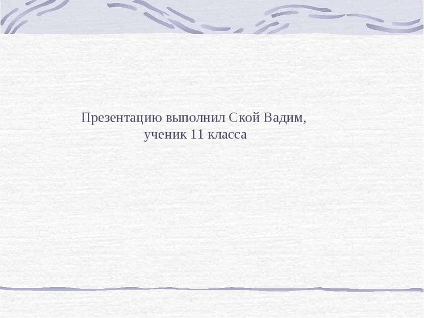 Презентацию выполнил Ской Вадим, ученик 11 класса