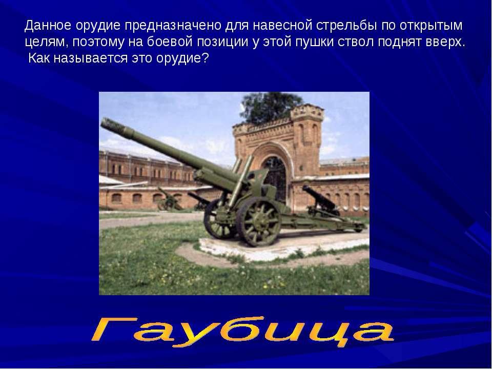Данное орудие предназначено для навесной стрельбы по открытым целям, поэтому ...