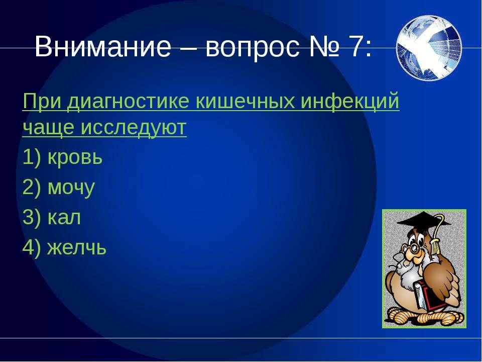 Внимание – вопрос № 7: При диагностике кишечных инфекций чаще исследуют 1) кр...