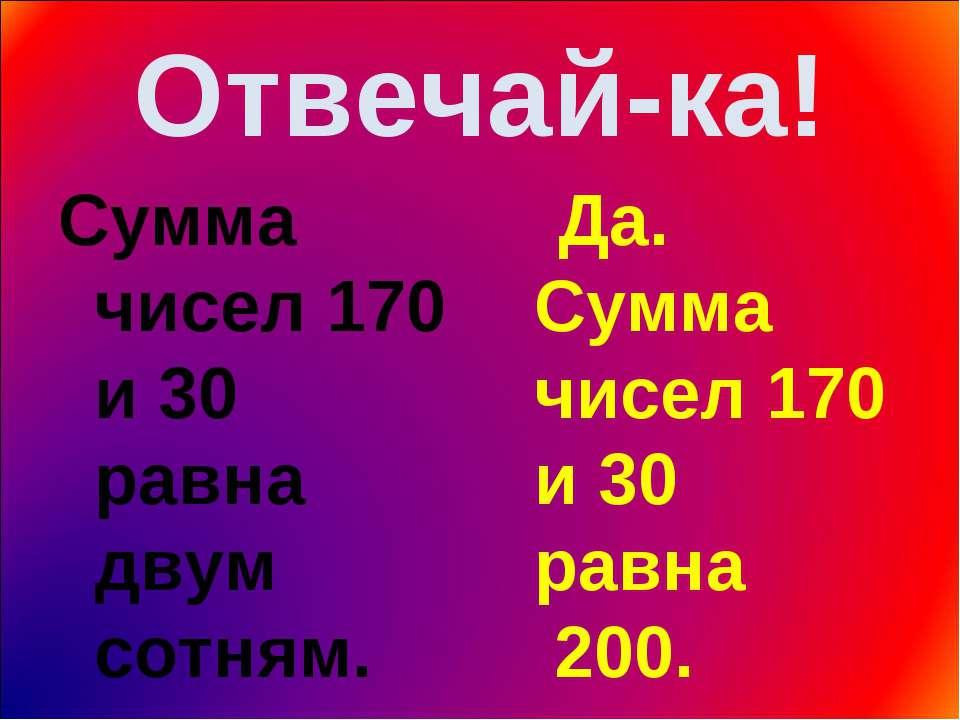 Отвечай-ка! Сумма чисел 170 и 30 равна двум сотням. Да. Сумма чисел 170 и 30 ...